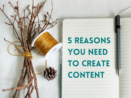 5 Reasons Why You Need To Create Content
