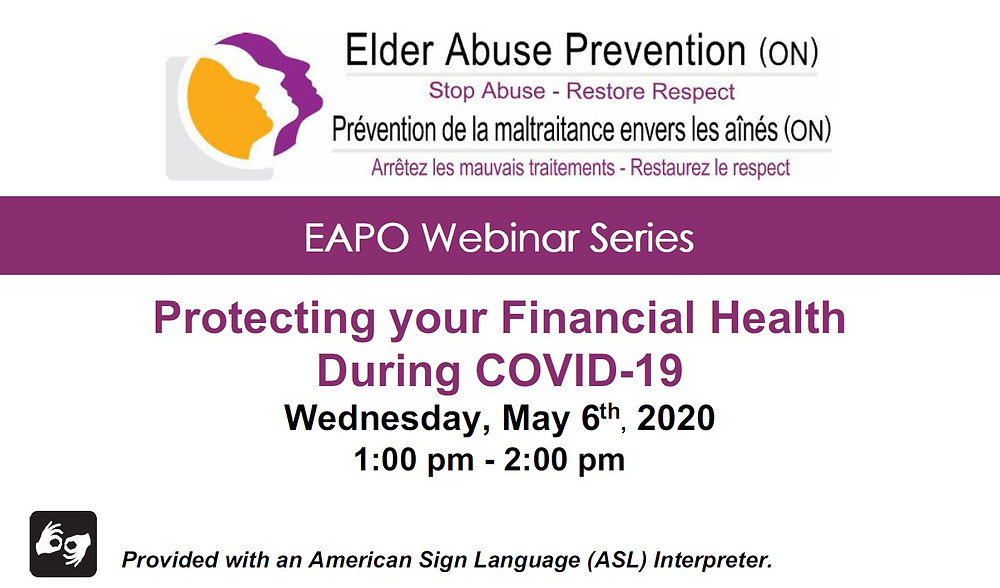 Elder Abuse Prevention (ON) Stop Abuse - Restore Respect - EAPO Webinar Series - Protecting your Financial Health during COVID-19.  Wednesday, May 6, 2020 1:00 pm - 2:00 pm.  Provided with an American Sign Language (ASL) Interpreter
