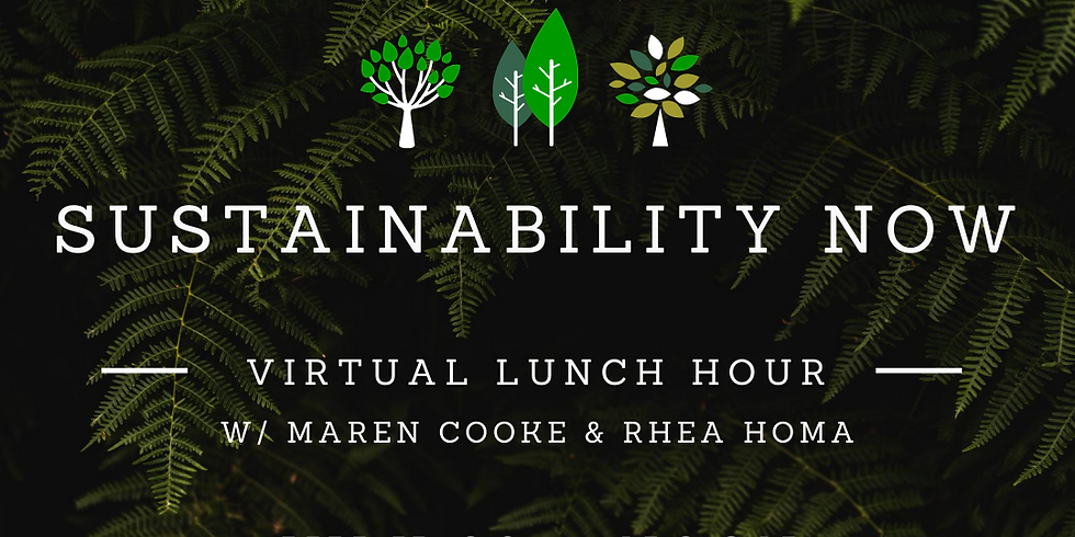 Virtual Lunch Hour : July 30th - Sustainability Now with Maren Cooke and Rhea Homa