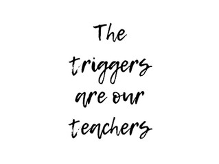 THE TRIGGERS ARE OUR TEACHER