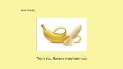 D - Banana in my lunchbox