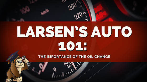 Larsen's Auto 101: The Importance of the Oil Change