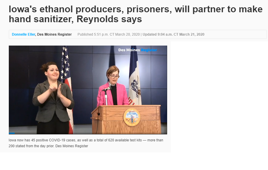 Gov. Kim Reynolds pointed to the effort on how Iowa businesses are stepping up to help during the COVID-19 crisis. The Iowa Renewable Fuels Association said it plans to begin sending alcohol to the Iowa Department of Corrections for the manufacturing of hand sanitizer, now in short supply across the nation. (CLICK HERE TO READ FULL ARTICLE)