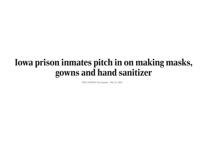 Iowa Corrections, through Iowa Prison Industries, has been asked to have inmates make hand sanitizer that could be provided to social workers and other state employees who still must interact with families as part of essential services around the state. They are currently in the early stages of developing gowns, face masks, and hand sanitizer. (CLICK TO READ ARTICLE)