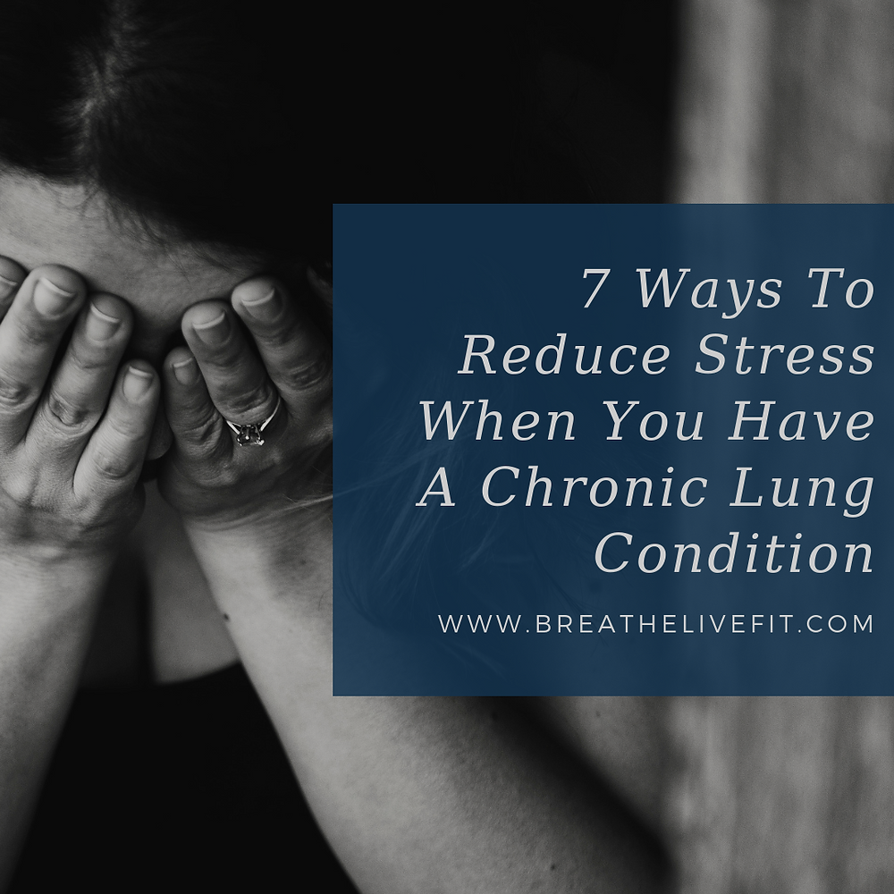 7 Ways to Reduce Stress When You Have a Chronic Lung Condition