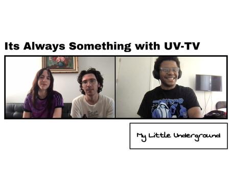 Its Always Something with UV-TV | My Little Underground