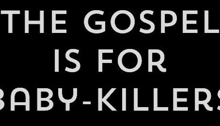 The Gospel is for Baby-Killers