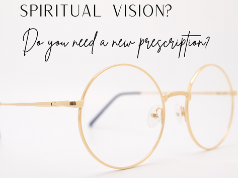 How is Your Spiritual Vision? Is it Time for a New Prescription?