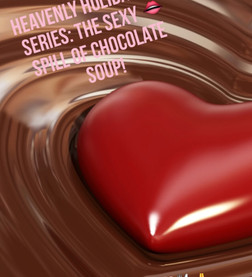 HEAVENLY HOLIDAY SERIES: THE SEXY SPILL OF CHOCOLATE SOUP !
