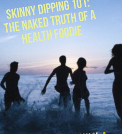SKINNY DIPPING 101: THE NAKED TRUTH OF A HEALTH FOODIE!