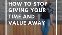 How To Stop Giving Your Time And Your Value Away