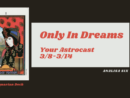 Only in Dreams, Your Astrocast 3/8-3/14