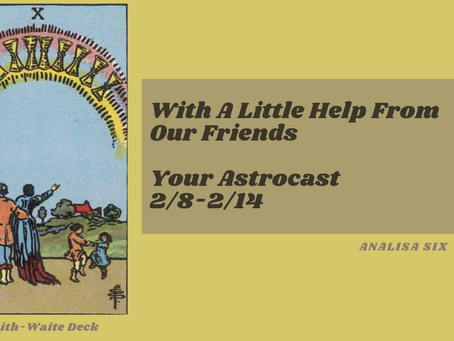 With a Little Help From Our Friends, Your Astrocast 2/8-2/14