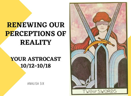 Renewing Our Perceptions of Reality, Your Astrocast 10/12-10/18