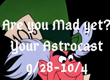 Are you Mad yet? Your Astrocast 9/28-10/4
