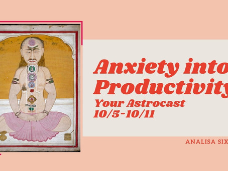Anxiety into Productivity, Your Astrocast 10/5-10/11