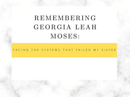Remembering Georgia Leah Moses: Facing the systems that failed my sister