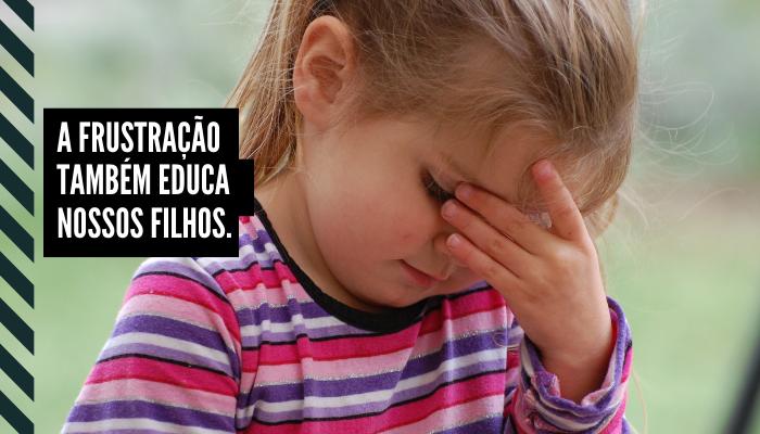 A frustração também educa nossos filhos.