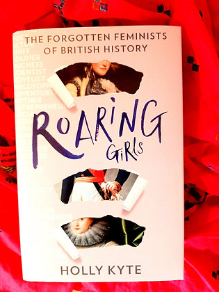 Roaring Girls, The Forgotten Feminists of British History, Holly Kyte