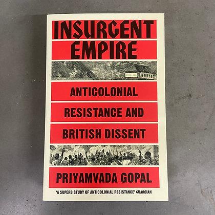 Insurgent Empire: Anticolonial Resistance and British Dissent - Priyamvada Gopal
