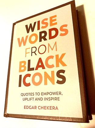 Wise Words from Black Icons:Quotes to Empower,Uplift+Inspire by Edgar Chekera