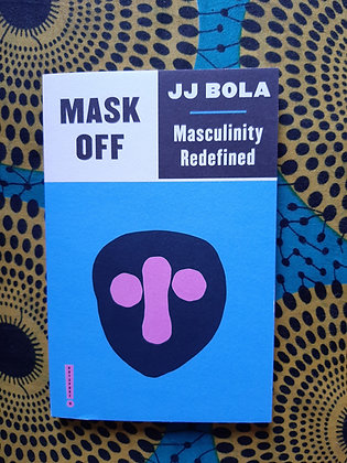 Mask Off. Masculinity Redefined. By JJ Bola