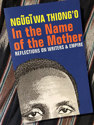 In the Name of The Mother, reflections on Writers + Empire by Ngugi wa Thiongo