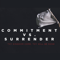 The Lord's Prayer: Commitment vs Surrender 7.26.2020