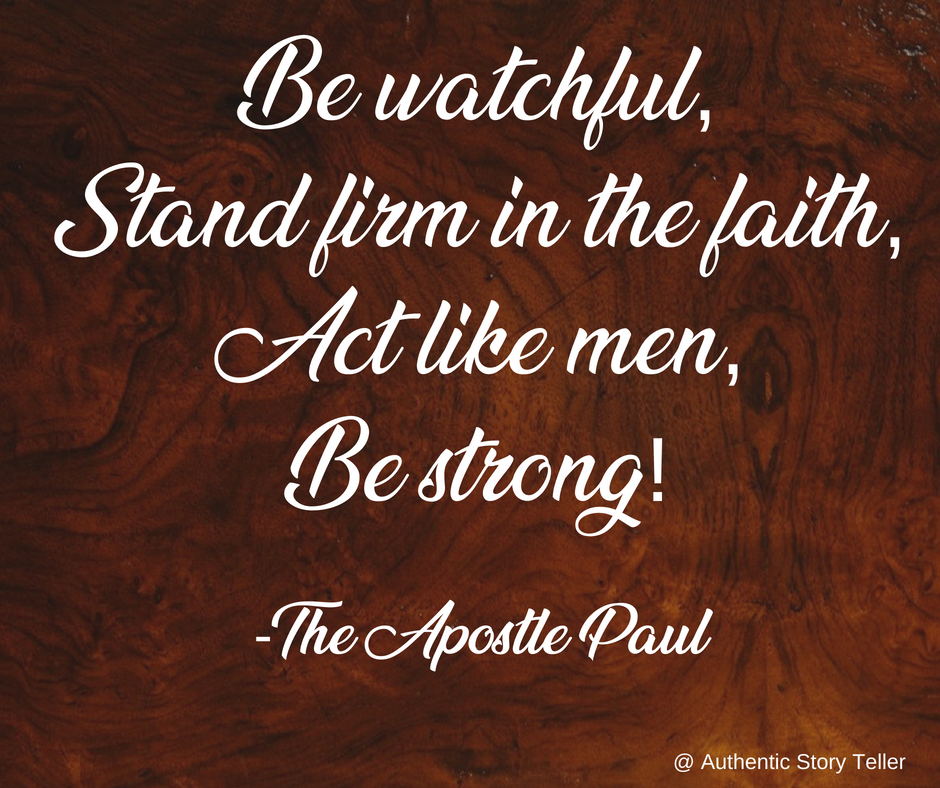 Be Watchful, stand firm in the faith, act like men, be strong