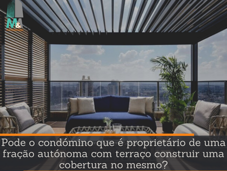 O condómino e proprietário de uma fração autónoma com terraço pode construir uma cobertura no mesmo?