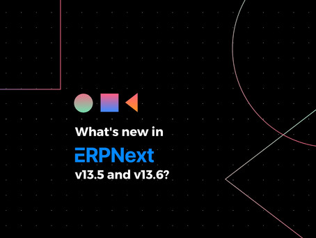 What's new in ERPNext v13.5 and v13.6?