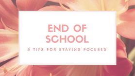 End of School- 5 Tips for Staying Focused
