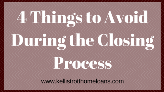 4 Things to Avoid During the Closing Process