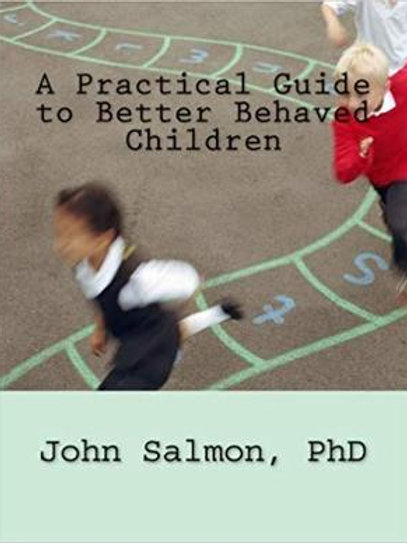 A Practical Guide to Better Behaved Children by John Salmon, PhD