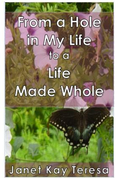 From a Hole in My Life to a Life Made Whole by Janet Kay Teresa