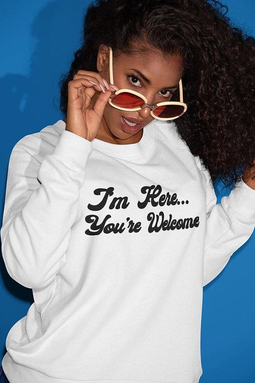 I'm Here, You're Welcome Sweatshirt