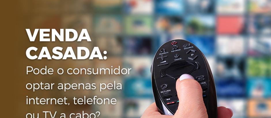 VENDA CASADA: pode o consumidor optar apenas pela internet, telefone ou TV a cabo?