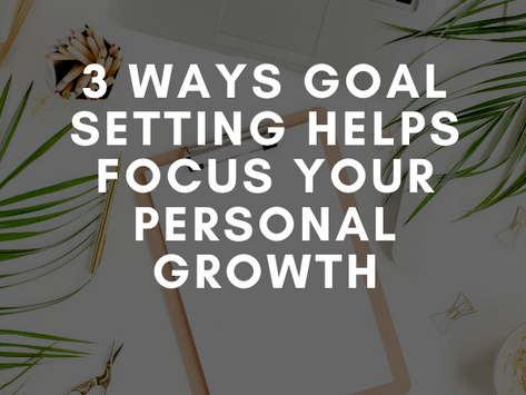 3 Ways Goal Setting Helps Focus Your Personal Growth