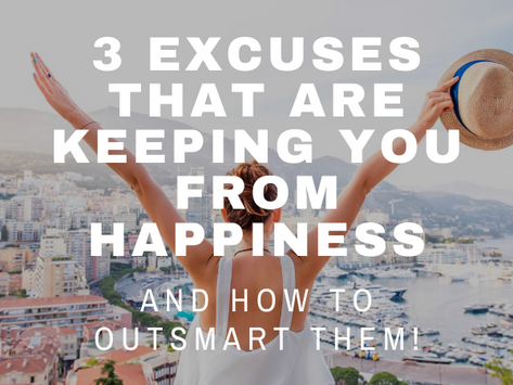 3 Excuses That Are Keeping You from Happiness...and How to Outsmart Them!