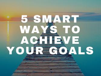 5 Smart Ways to Achieve Your Goals