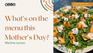 WHAT'S ON THE MENU THIS MOTHER'S DAY?