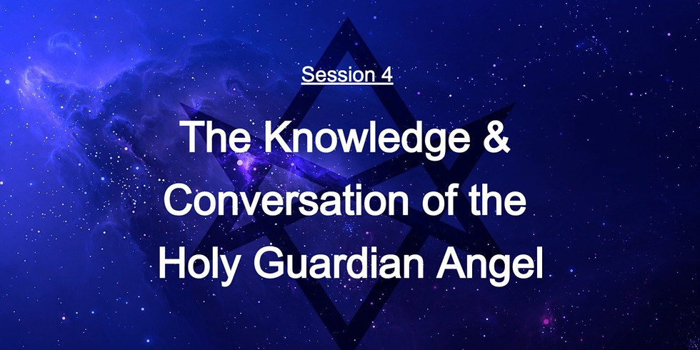 Session 4: The Knowledge & Conversation of the Holy Guardian Angel