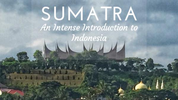 SUMATRA: AN INTENSE INTRODUCTION TO INDONESIA