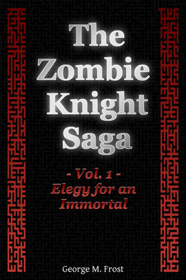 The Zombie Knight Saga - Volume One - Elegy for an Immortal By George M. Frost