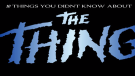 10 Things You Didn't Know About The Thing