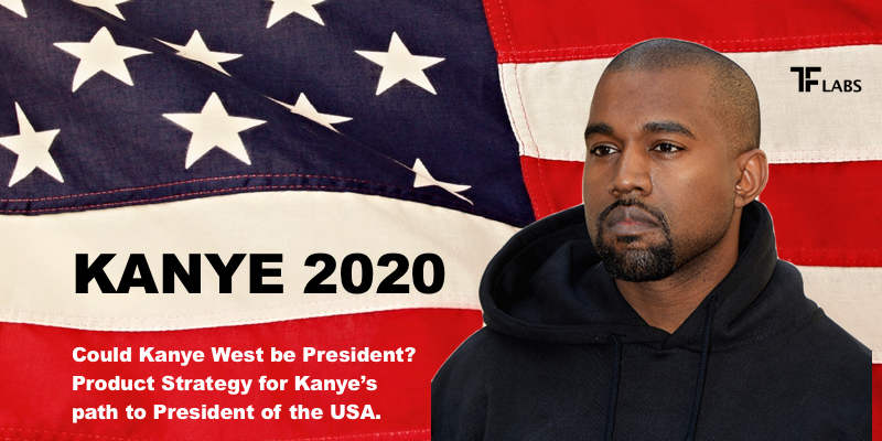 KANYE 2020: Could Kanye West be President? Product Strategy for Kanye's path to the Presidency