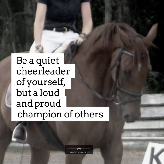 Be a quiet cheerleader of yourself, but a LOUD & PROUD champion of others