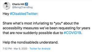 """Image Description: Screen shot of a tweet by Charis Hill (active wheelchair user symbol) @BeingCharisBlog. """"Hey # Disabled Twitter: Share what's most infuriating to *you* about the accessibility measures we've been requesting for years that are now suddenly possible due to # COVID19. Help the nondisableds understand."""""""
