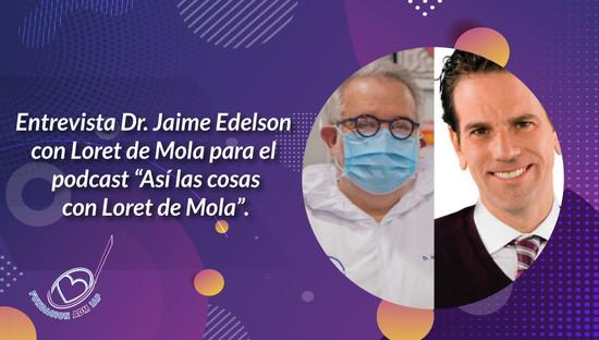 """Entrevista Dr. Jaime Edelson para el podcast """"Así las cosas con Loret de Mola""""."""