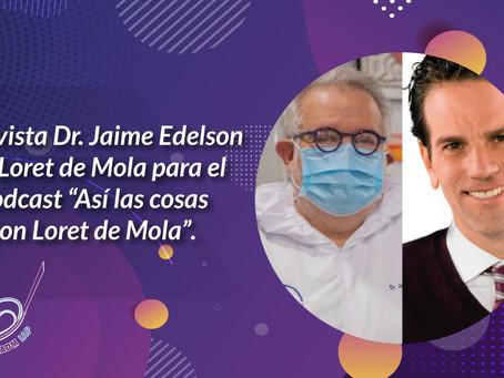 """Entrevista Dr. Jaime Edelson para el podcast """"Así las cosas con Loret de Mola"""""""